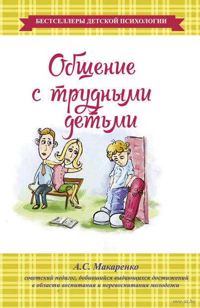 Общение с трудными детьми. Антон Макаренко