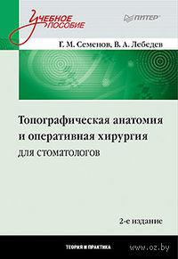 Топографическая анатомия и оперативная хирургия для стоматологов. Г. Семенов, В. Лебедев