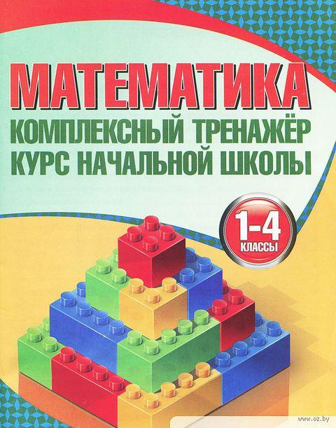 Математика. 1-4 классы. Комплексный тренажер. Курс начальной школы