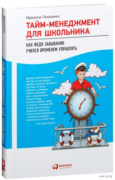 Тайм-менеджмент для школьника. Как Федя Забывакин учился временем управлять. Марианна Лукашенко