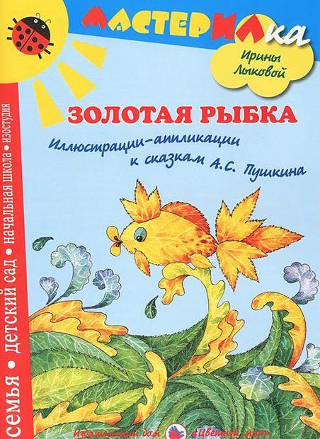 Золотая рыбка. Иллюстрации-аппликации к сказкам А. С. Пушкина. Ирина Лыкова