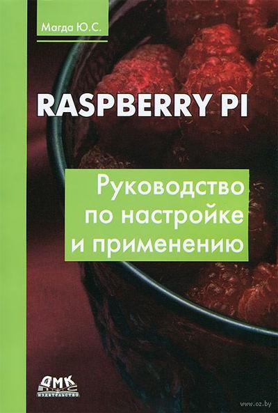 Raspberry Pi. Руководство по настройке и применению. Юрий Магда