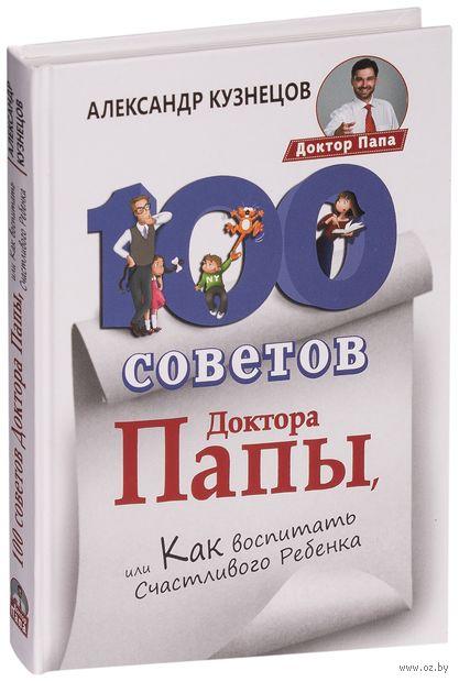100 Советов Доктора Папы, или Как воспитать Счастливого Ребенка. Александр Кузнецов