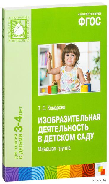 Изобразительная деятельность в детском саду. Младшая группа. Для занятий с детьми 3-4 лет. Тамара Комарова