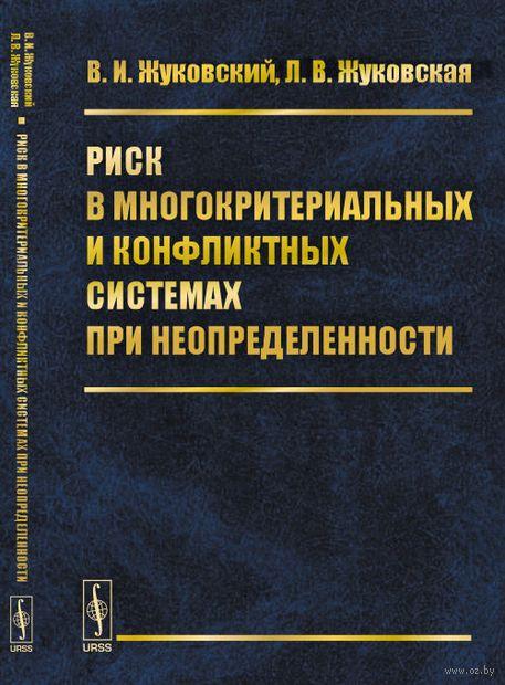 Риск в многокритериальных и конфликтных системах при неопределенности. Владислав  Жуковский, Лидия  Жуковская