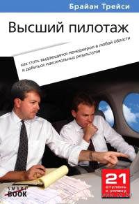 Высший пилотаж. Как стать выдающимся менеджером в любой области и добиться максимальных результатов. Брайан Трейси