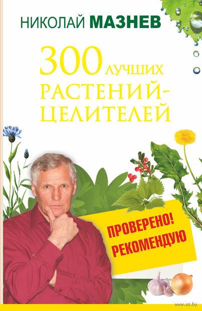 300 лучших растений-целителей. Николай Мазнев