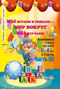 Мы играем и решаем - мир вокруг мы изучаем! Развивающая тетрадь для детей 5-6 лет. Часть 3. Н. Мавлютова
