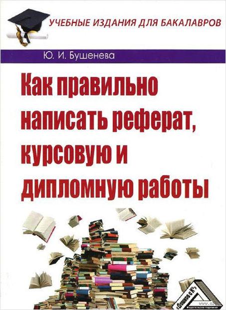 Как правильно написать реферат, курсовую и дипломную работы. Юлия  Бушенева