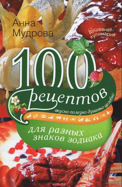 100 рецептов для разных знаков зодиака. Анна Мудрова