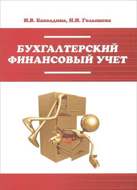 Бухгалтерский финансовый учет. Наталья Голышева, Ирина Бахолдина