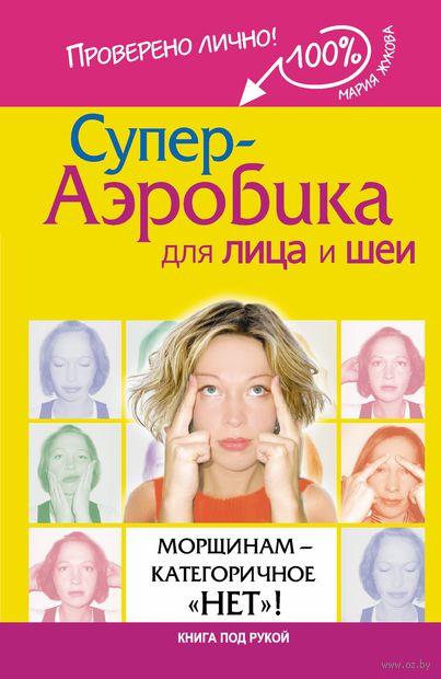 """Супер-аэробика для лица и шеи. Морщинам-категоричное """"НЕТ""""!. Мария Жукова"""