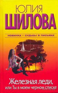 Железная леди, или Ты в моем черном списке. Юлия Шилова