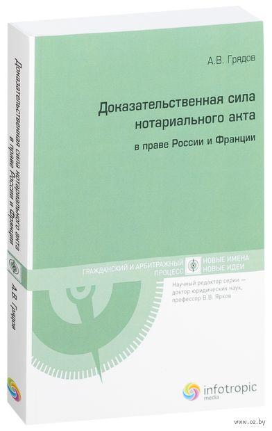 Доказательственная сила нотариального акта в праве России и Франции (сравнительно-правовое исследование). Алексей Грядов