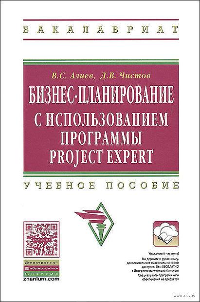 Бизнес-планирование с использованием программы Project Expert. Вагиф Алиев, Дмитрий  Чистов