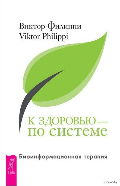 К здоровью - по системе. Биоинформационная терапия. Виктор Филиппи