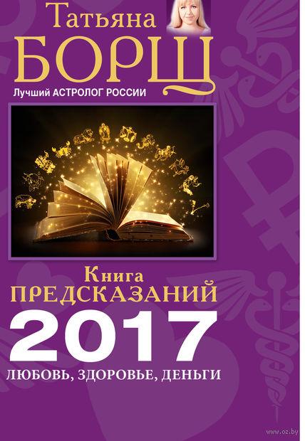 Книга предсказаний на 2017 год. Любовь, деньги, здоровье. Татьяна Борщ
