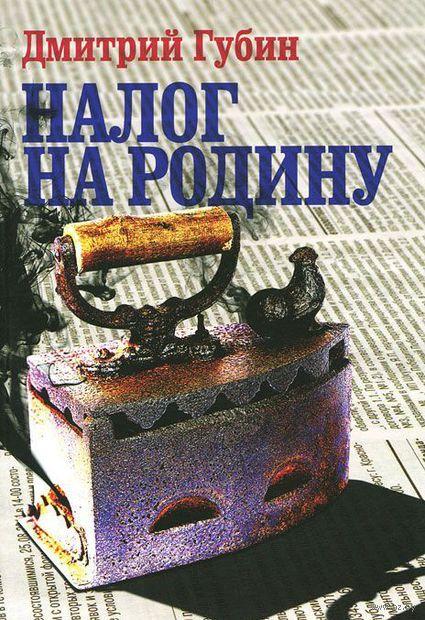 Налог на Родину. Дмитрий Губин
