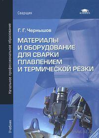 Материалы и оборудование для сварки плавлением и термической резки. Георгий Чернышов