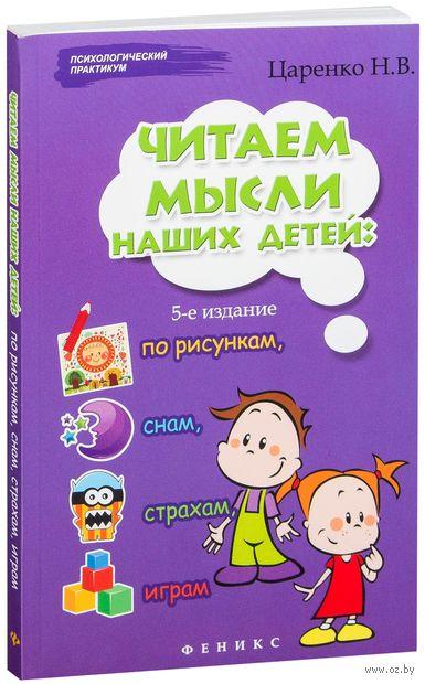Читаем мысли наших детей: по рисункам, снам, страхам, играм. Наталья Царенко