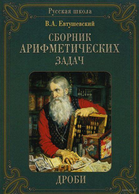 Сборник арифметических задач. Дроби. Василий Евтушевский