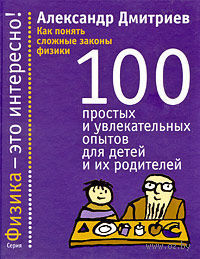 Как понять сложные законы физики. 100 простых и увлекательных опытов для детей и их родителей. Александр Дмитриев