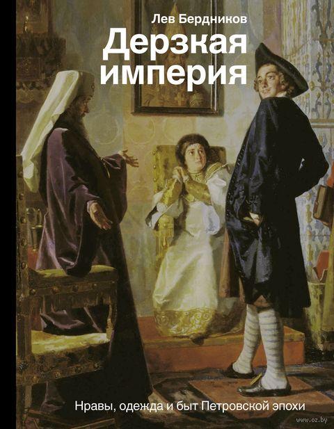 Дерзкая империя. Нравы, одежда и быт Петровской эпохи — фото, картинка