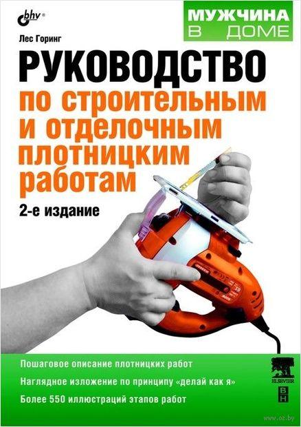 Руководство по строительным и отделочным плотницким работам. Луи Горинг
