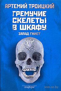 Гремучие скелеты в шкафу. В 2 томах. Том 1. Запад гниет. Артемий Троицкий