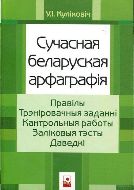 Сучасная беларуская арфаграфiя. Правiлы. Трэнiровачныя заданнi. Кантрольныя работы. Залiковыя тэсты. Даведкi — фото, картинка