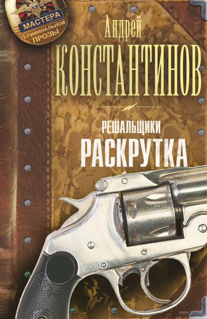 Решальщики. Книга 2. Раскрутка. Андрей Константинов