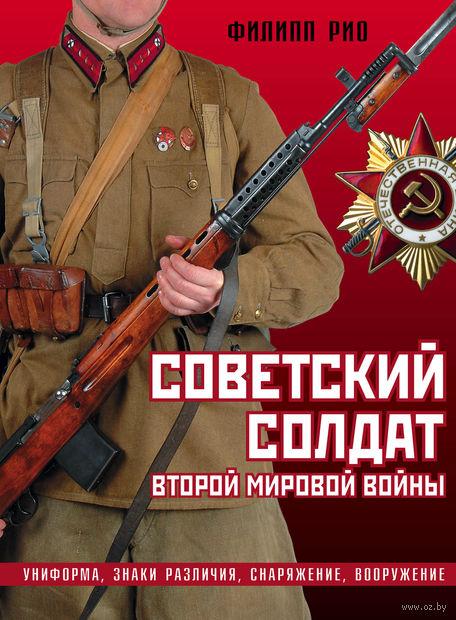 Советский солдат Второй мировой войны. Униформа, знаки различия, снаряжение и вооружение. Филипп Рио