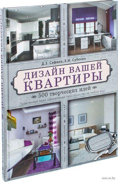 Дизайн вашей квартиры. 500 творческих идей. Д. Сафина, Е. Субеева