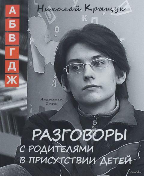 Разговоры с родителями в присутствии детей. Николай Крыщук