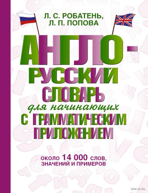 Англо-русский словарь для начинающих с грамматическим приложением. Людмила Попова, Лариса Робатень