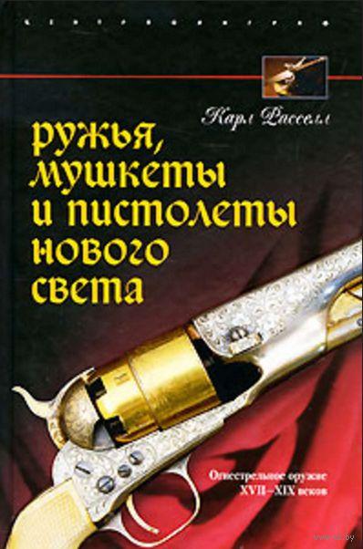 Ружья, мушкеты и пистолеты Нового Света. Огнестрельное оружие XVII-XIX веков. Карл Расселл