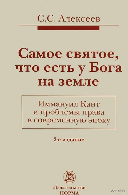 Самое святое что есть у Бога на земле. Иммануил Кант и проблемы права в современную эпоху. С. Алексеев