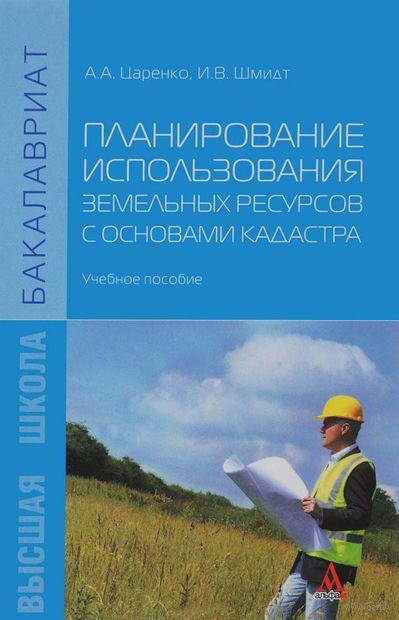 Планирование использования земельных ресурсов с основами кадастра. А. Царенко, И. Шмитд
