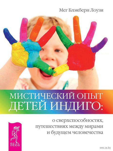 Мистический опыт Детей Индиго: о сверхспособностях, путешествиях между мирами и будущем человечества. Мэт Блэкберн Лоузи