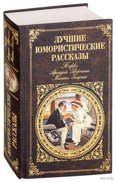 Лучшие юмористические рассказы. Михаил Зощенко, Надежда Тэффи, Аркадий Аверченко