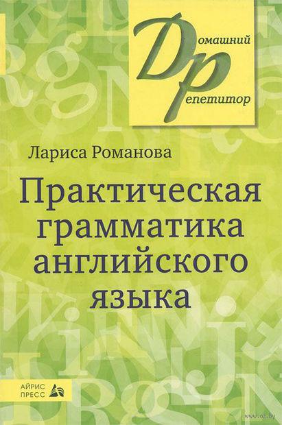Практическая грамматика английского языка. Лариса Романова