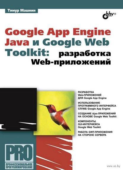 Google App Engine Java и Google Web Toolkit. Разработка Web-приложений. Тимур Машнин
