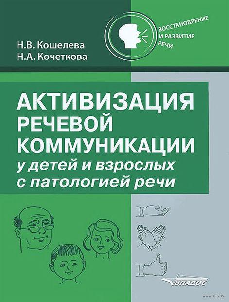 Активизация речевой коммуникации у детей и взрослых с патологией речи. Наталия Кошелева, Н. Кочеткова