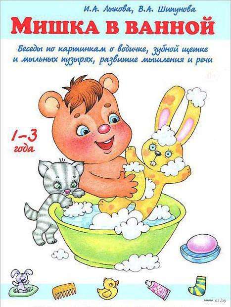 Мишка в ванной. Беседы по картинкам о водичке, зубной щетке и мыльных пузырях, развитие мышления и речи. Ирина Лыкова