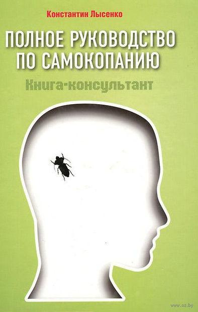 Полное руководство по самокопанию. Книга-консультант. Константин Лысенко