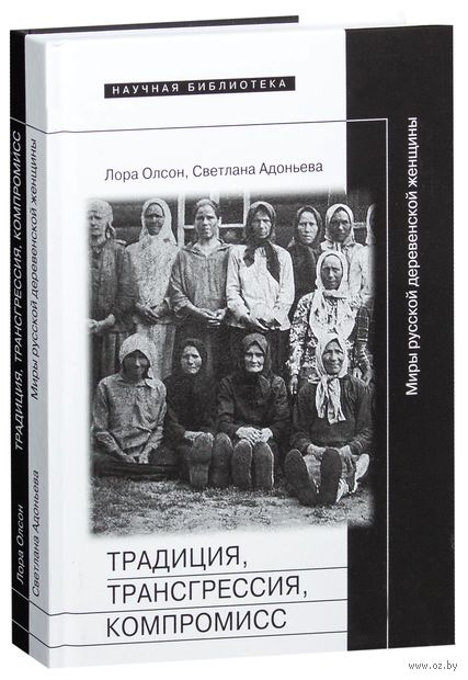 Традиция, трансгрессия, компромисc. Миры русской деревенской женщины. Лора Олсон, Светлана Адоньева