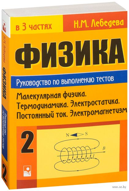 Физика. Руководство по выполнению тестов. В 3 частях. Часть 2. Молекулярная физика. Термодинамика. Электростатика. Постоянный ток. Электромагнетизм. Наталья Лебедева