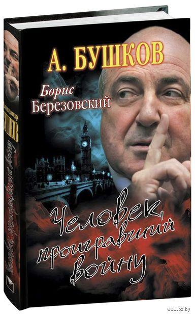Борис Березовский. Человек, проигравший войну. Александр Бушков