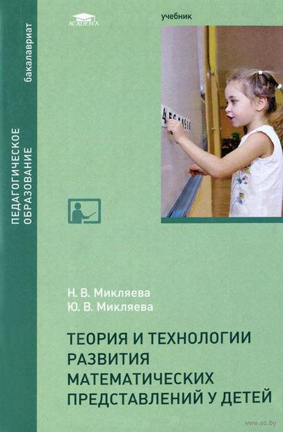 Теория и технологии развития математических представлений у детей. Юлия Микляева, Наталья Микляева