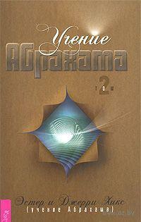 Учение Абрахама. В 2 томах. Том 2. Джерри Хикс, Эстер Хикс